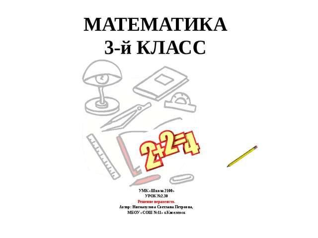 МАТЕМАТИКА 3-й КЛАСС УМК «Школа 2100» УРОК №2.30 Решение неравенств. Автор: Н...