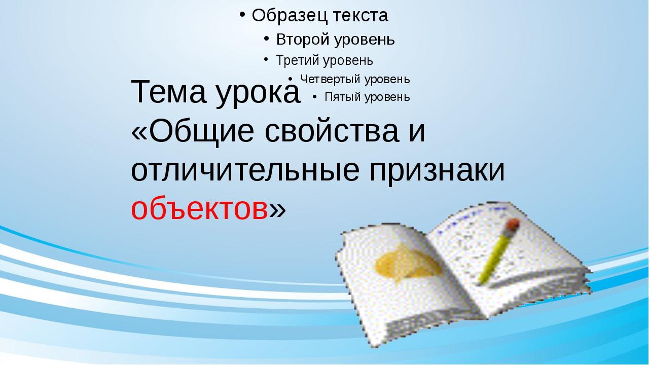 Тема урока «Общие свойства и отличительные признаки объектов»