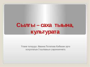 Сылгы – саха тыына, культурата Үлэни толордо: Иванна Потапова Көбөкөн орто ос