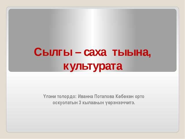 Сылгы – саха тыына, культурата Үлэни толордо: Иванна Потапова Көбөкөн орто ос...