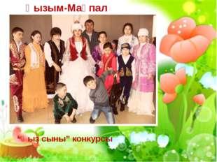 """Қызым-Мақпал """"Қыз сыны"""" конкурсы"""
