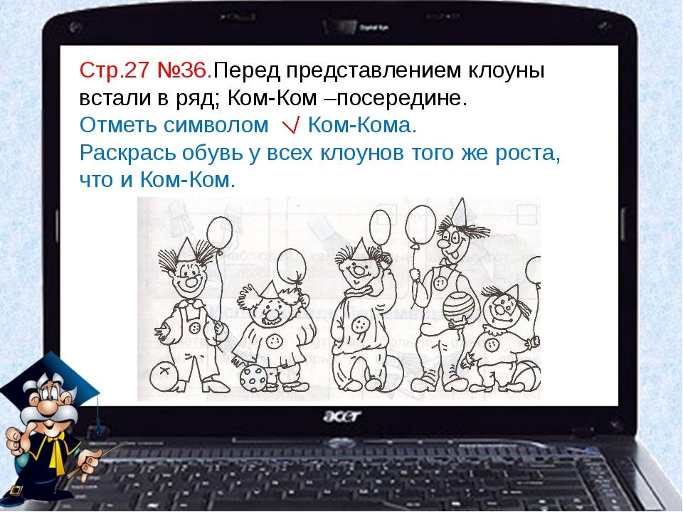 Стр.27 №36.Перед представлением клоуны встали в ряд; Ком-Ком –посередине. Отм...