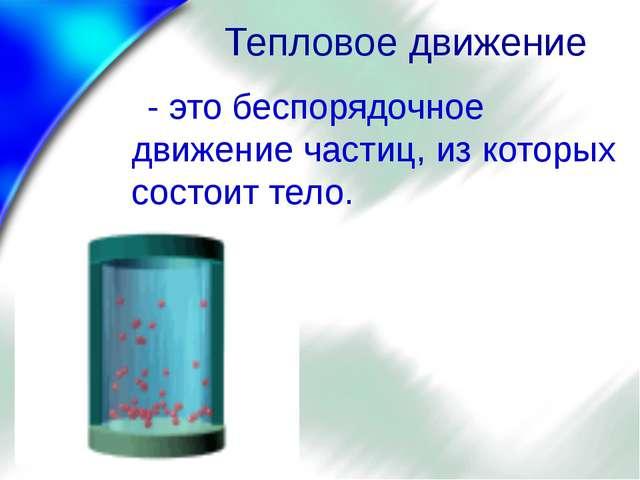 Тепловое движение - это беспорядочное движение частиц, из которых состоит тело.