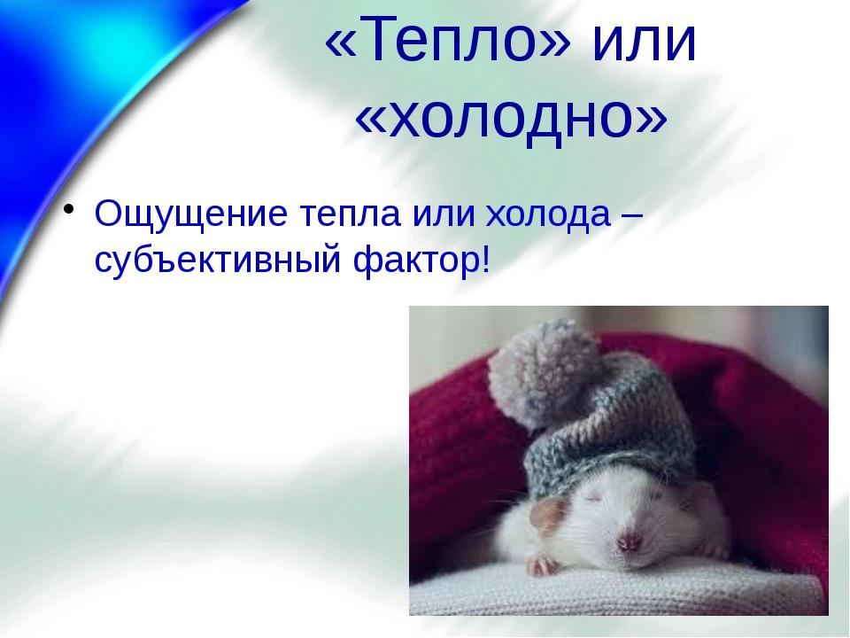 «Тепло» или «холодно» Ощущение тепла или холода – субъективный фактор!