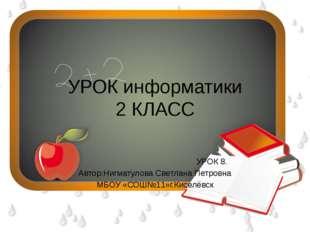 УРОК информатики 2 КЛАСС УРОК 8. Автор:Нигматулова Светлана Петровна МБОУ «СО