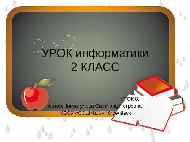 УРОК информатики 2 КЛАСС УРОК 8. Автор:Нигматулова Светлана Петровна МБОУ «СО...