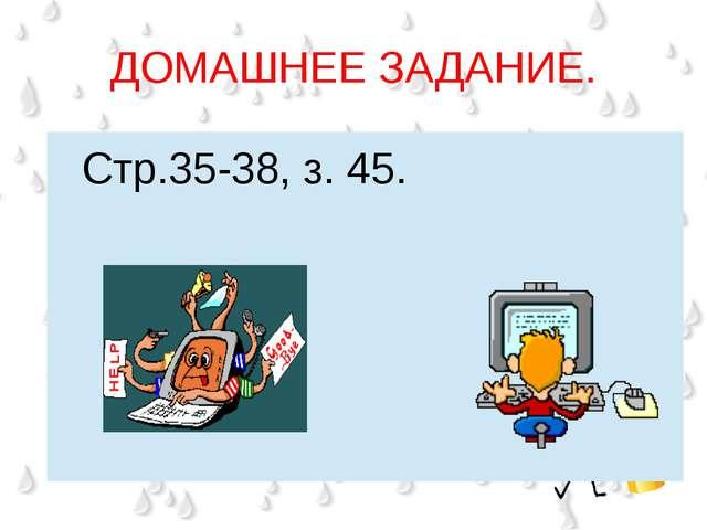ДОМАШНЕЕ ЗАДАНИЕ. Стр.35-38, з. 45.