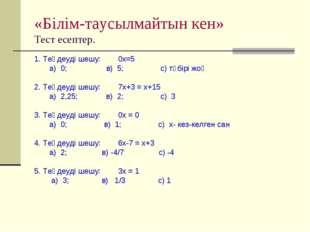 «Білім-таусылмайтын кен» Тест есептер. 1. Теңдеуді шешу: 0х=5 а) 0; в) 5; с)