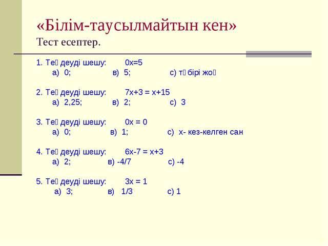 «Білім-таусылмайтын кен» Тест есептер. 1. Теңдеуді шешу: 0х=5 а) 0; в) 5; с)...