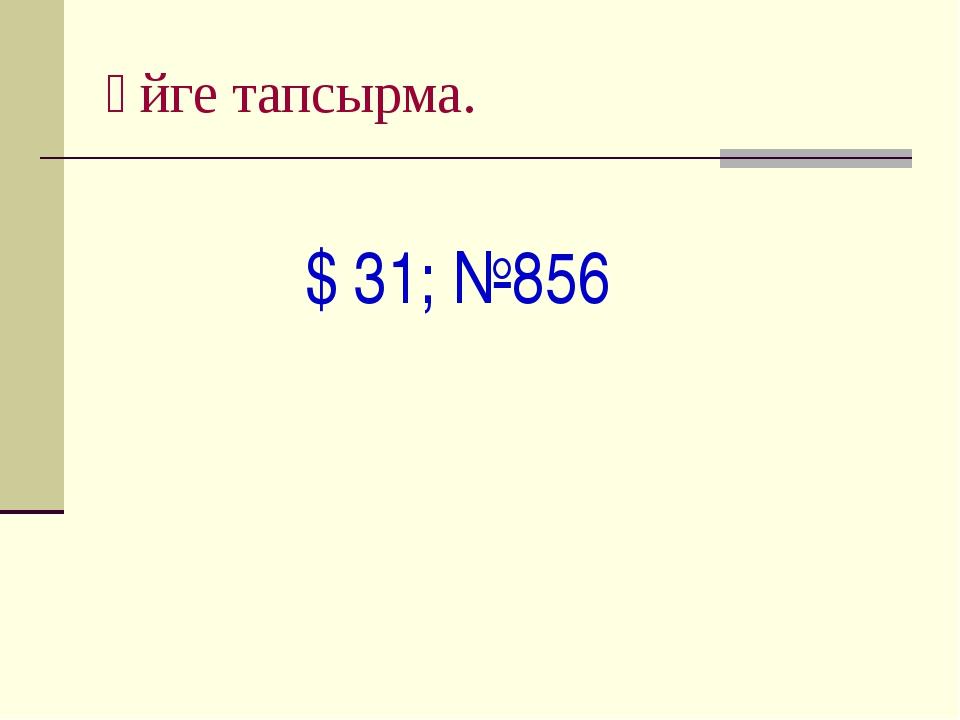 Үйге тапсырма. $ 31; №856