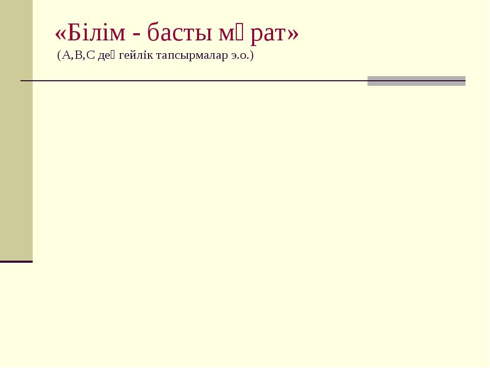 «Білім - басты мұрат» (А,В,С деңгейлік тапсырмалар э.о.)