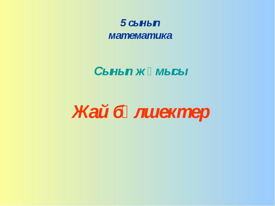 5 сынып математика Сынып жұмысы Жай бөлшектер