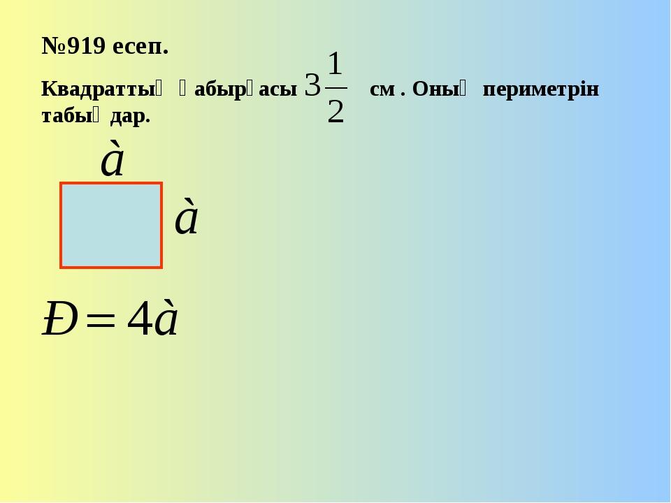 №919 есеп. Квадраттың қабырғасы см . Оның периметрін табыңдар.