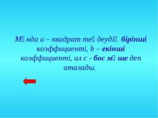 Мұнда а – квадрат теңдеудің бірінші коэффициенті, b – екінші коэффициенті, ал
