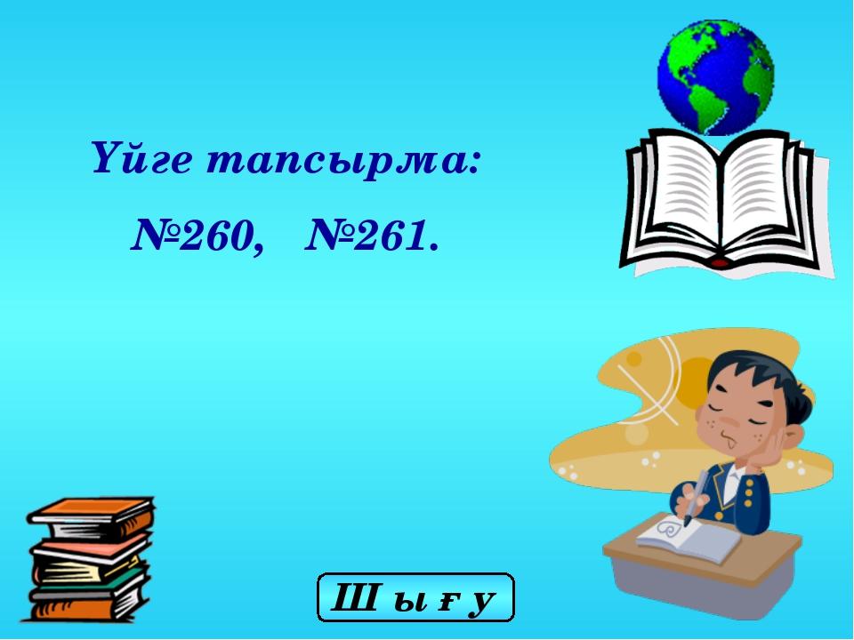 Үйге тапсырма: №260, №261. Ш ы ғ у