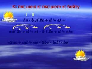 Көпмүшені көпмүшеге көбейту ( а - b )( 2c + d 2+ e) = =a( 2c + d 2+ e) - b (