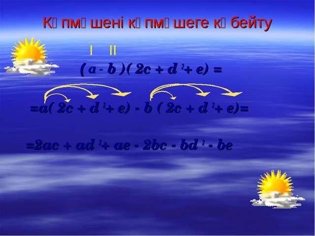 Көпмүшені көпмүшеге көбейту ( а - b )( 2c + d 2+ e) = =a( 2c + d 2+ e) - b (...