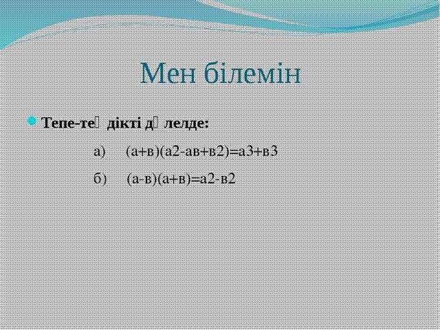 Мен білемін Тепе-теңдікті дәлелде: а) (а+в)(а2-ав+в2)=а3+в3 б) (а-в)(а+в)=а2-в2