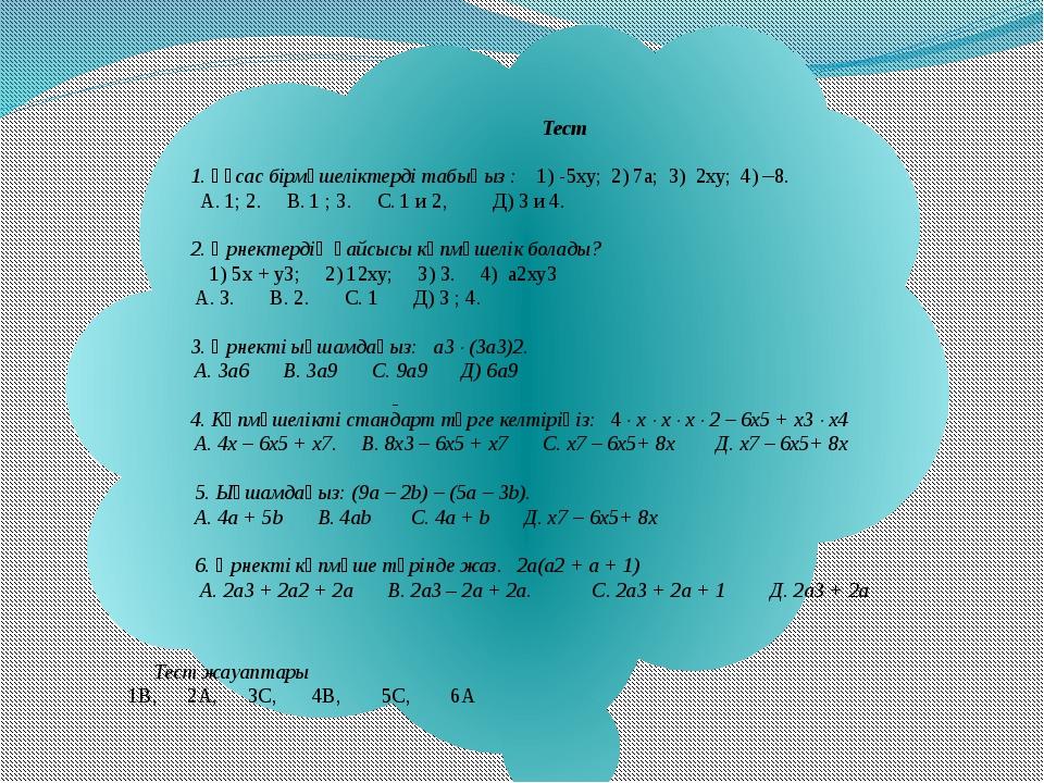Тест 1. Ұқсас бірмүшеліктерді табыңыз : 1) -5ху; 2) 7а; 3) 2ху; 4) –8. А. 1;...