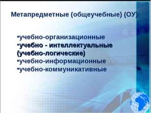 Метапредметные (общеучебные) (ОУ): учебно-организационные учебно - интеллекту