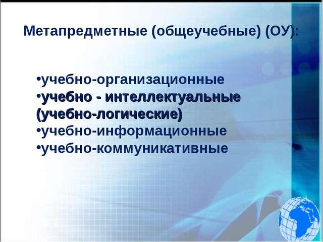 Метапредметные (общеучебные) (ОУ): учебно-организационные учебно - интеллекту...