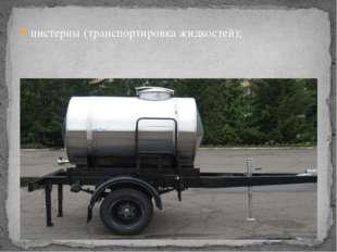 цистерны (транспортировка жидкостей);