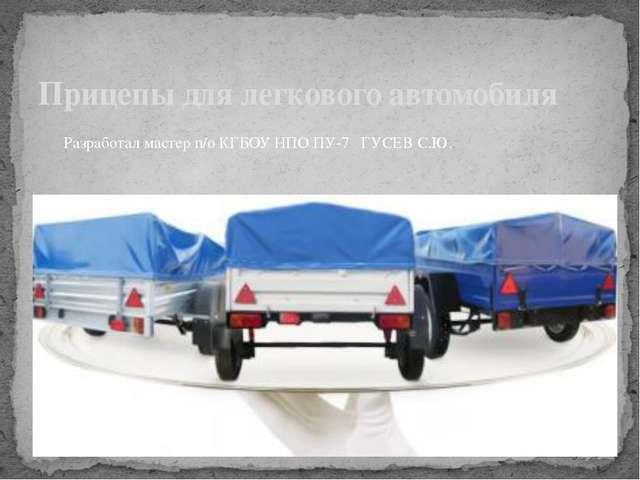 Прицепы для легкового автомобиля Разработал мастер п/о КГБОУ НПО ПУ-7 ГУСЕВ...