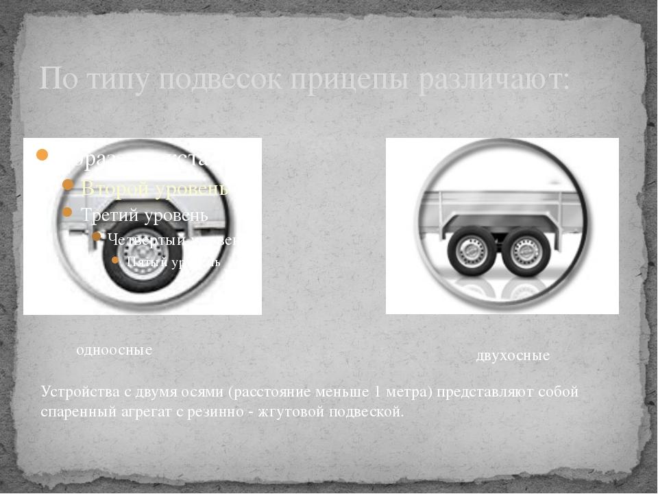 По типу подвесок прицепы различают: одноосные двухосные Устройства с двумя ос...