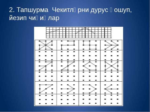 2. Тапшурма Чекитләрни дурус қошуп, йезип чиқиңлар