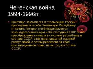 Чеченская война 1994-1996гг. Конфликт заключался в стремлении России присоед