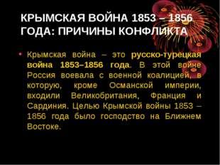 КРЫМСКАЯ ВОЙНА 1853 – 1856 ГОДА: ПРИЧИНЫ КОНФЛИКТА Крымская война – это русск