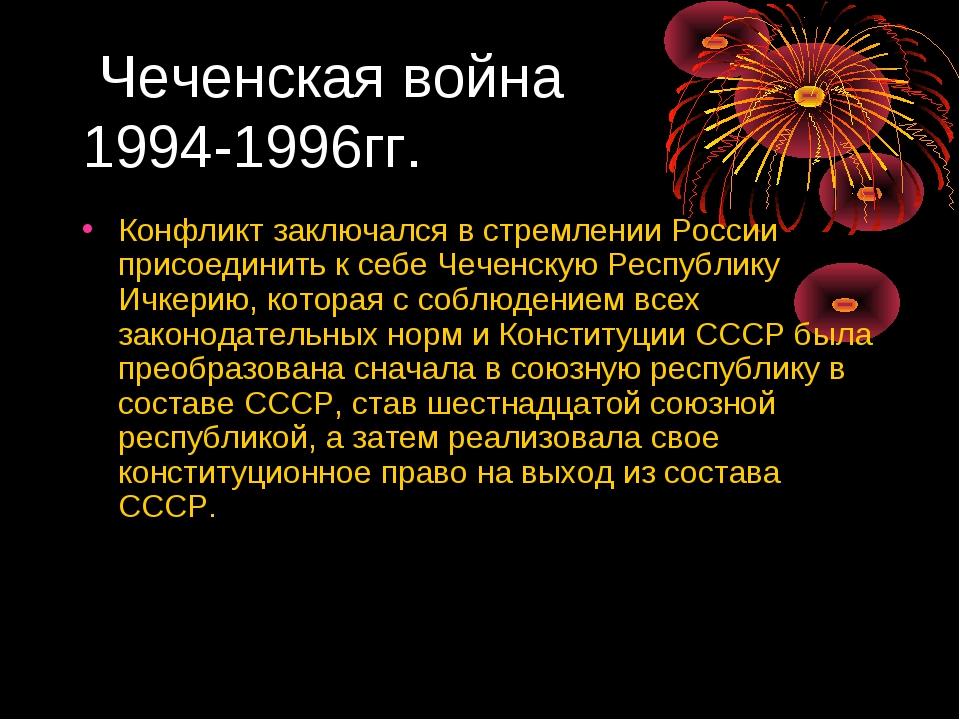 Чеченская война 1994-1996гг. Конфликт заключался в стремлении России присоед...