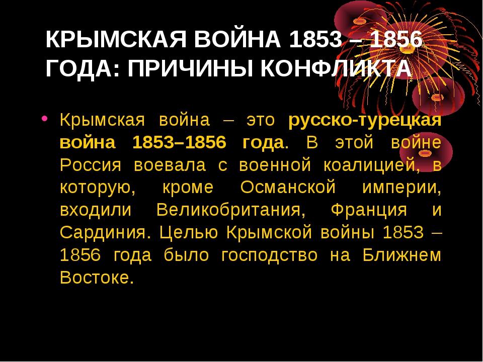 КРЫМСКАЯ ВОЙНА 1853 – 1856 ГОДА: ПРИЧИНЫ КОНФЛИКТА Крымская война – это русск...
