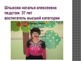 Шлыкова наталья алексеевна педстаж 37 лет воспитатель высшей категории