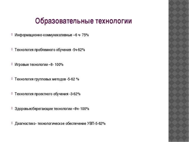 Образовательные технологии Информационно-коммуникативные –6 ч- 75% Технология...
