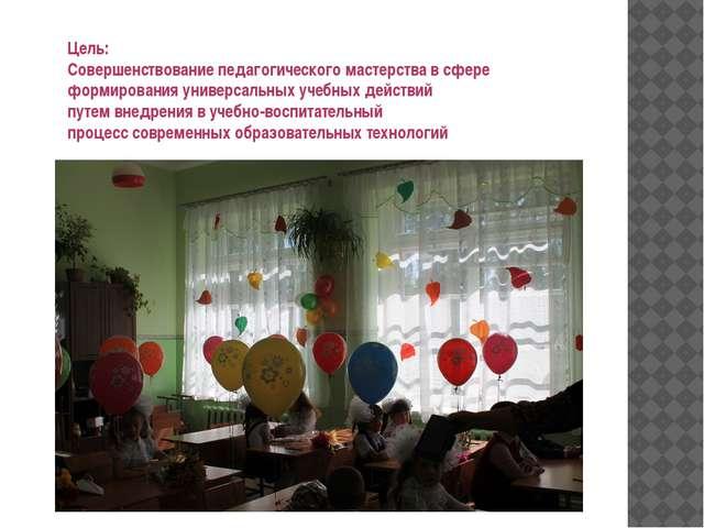 Цель: Совершенствование педагогического мастерства в сфере формирования униве...