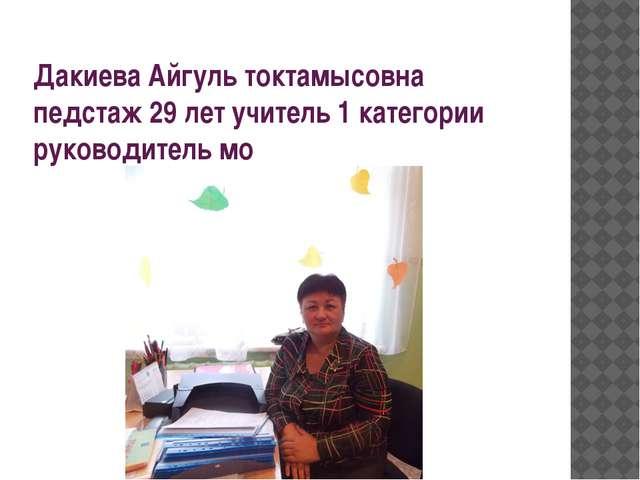 Дакиева Айгуль токтамысовна педстаж 29 лет учитель 1 категории руководитель мо