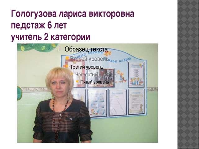 Гологузова лариса викторовна педстаж 6 лет учитель 2 категории