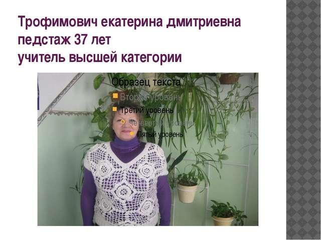 Трофимович екатерина дмитриевна педстаж 37 лет учитель высшей категории