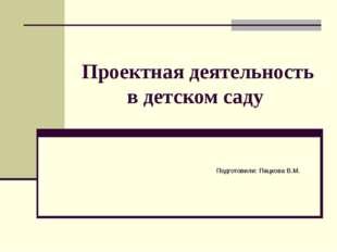 Проектная деятельность в детском саду Подготовили: Пацкова В.М.