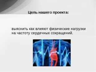 выяснить как влияют физические нагрузки на частоту сердечных сокращений. Цель