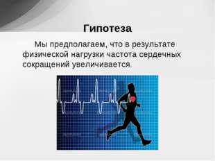 Мы предполагаем, что в результате физической нагрузки частота сердечных сокр