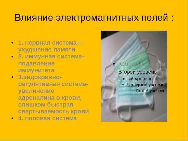 Влияние электромагнитных полей : 1. нервная система—ухудшение памяти 2. иммун...