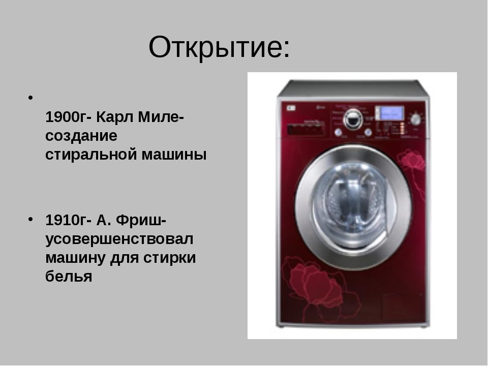 Открытие: 1900г- Карл Миле- создание стиральной машины 1910г- А. Фриш- усовер...