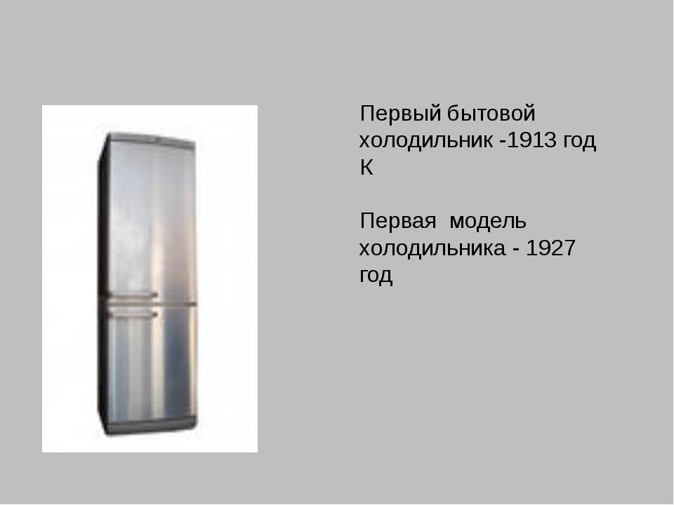 Первый бытовой холодильник -1913 год К Первая модель холодильника - 1927 год