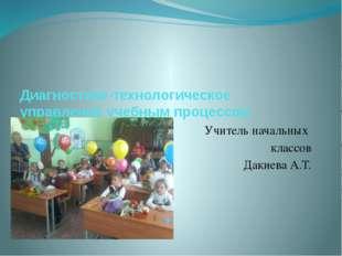 Диагностико-технологическое управление учебным процессом Учитель начальных кл