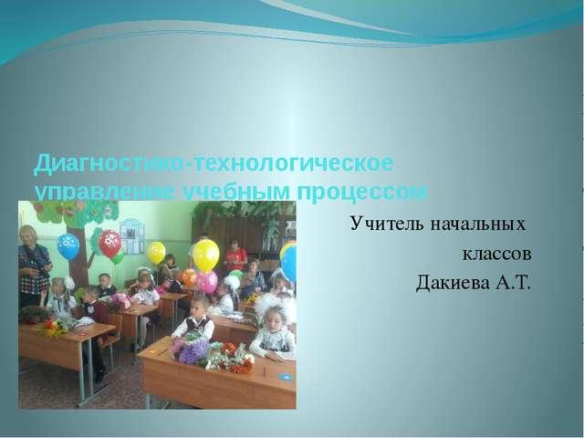 Диагностико-технологическое управление учебным процессом Учитель начальных кл...