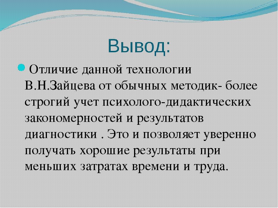 Вывод: Отличие данной технологии В.Н.Зайцева от обычных методик- более строги...