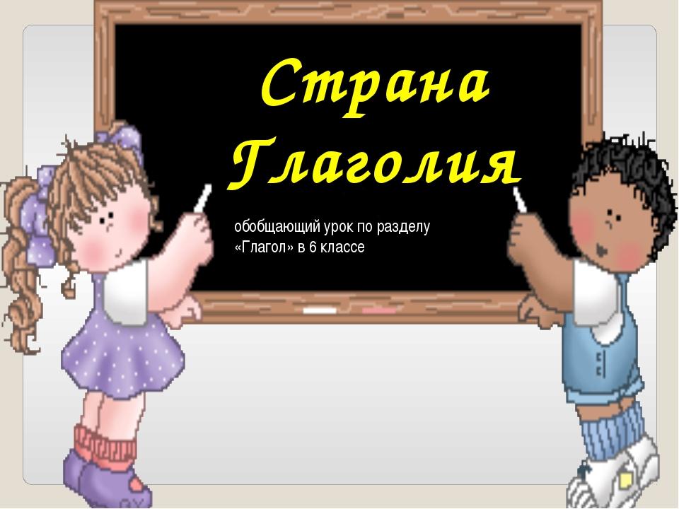 Страна Глаголия обобщающий урок по разделу «Глагол» в 6 классе