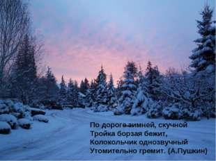 По дороге зимней, скучной Тройка борзая бежит, Колокольчик однозвучный Утомит